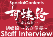 胡蝶綺 ~若き信長~ スタッフインタビュー